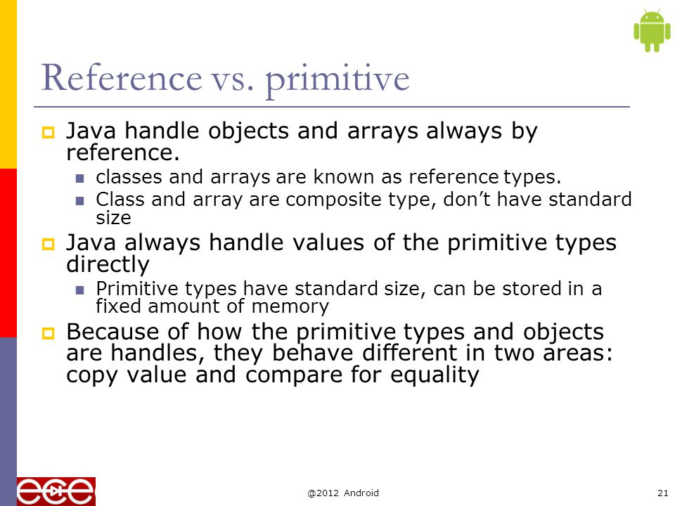 Copy  Primitive types get copied directly by = int x= 10; int y=x;  Objects and arrays just copy the reference, still only one copy of the object existing.