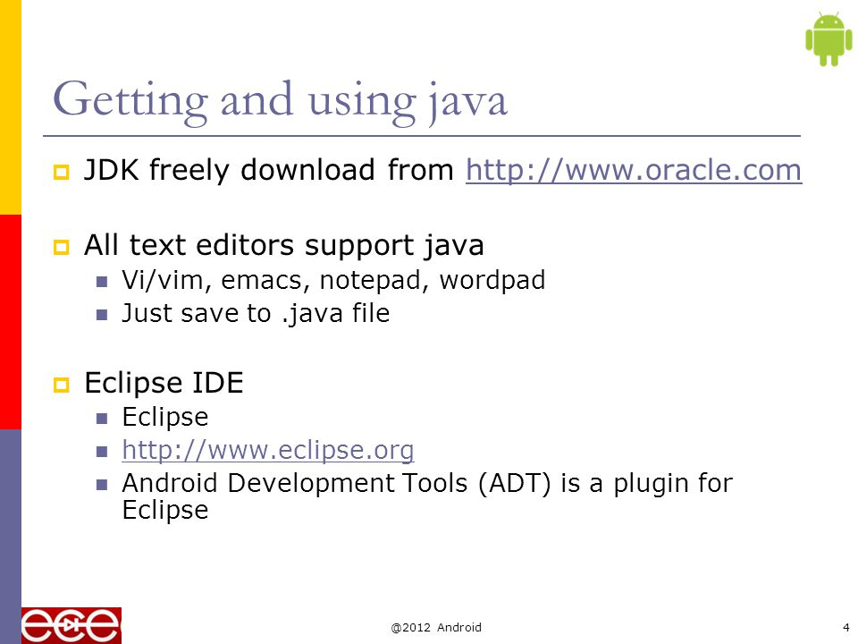 Compile and run an application  Write java class HolaWorld containing a main() method and save in file HolaWorld.java The file name MUST be the same as class name  Compile with: javac HolaWorld.java  Creates compiled.class file: HolaWorld.class  Run the program: java HolaWorld Notice: use the class name directly, no.class.