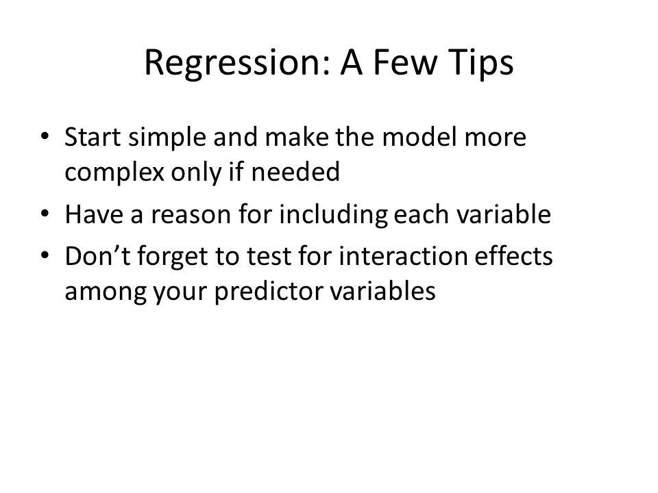 Regression: A Few Tips Look at scatter plots of each predictor variable with the response variable
