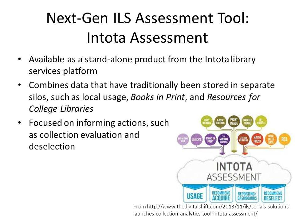 Next-Gen ILS Assessment Tool: OCLC's Collection Evaluation Part of the WorldShare Management Services system Focused on monographic content Allows libraries to compare resources against 1 to 50 peer institutions, a variety of predefined groups, and authoritative lists from sources such as Choice, Booklist, Library Journal, and Publisher's Weekly