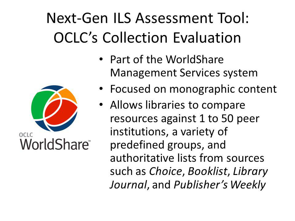 Next-Gen ILS Assessment Tool: Alma Analytics Based on Oracle Business Intelligence Enterprise Edition Allows libraries to create reports that they can then share with other Alma libraries Includes physical format and electronic resource usage Can be integrated into a customized dashboard view that shows data trends Developing the ability to provide comparative analytics, such as from cross-institutional usage information