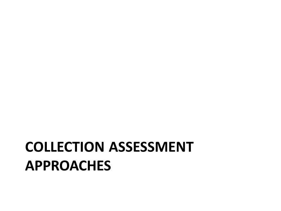 Kinds of Collection Assessment Collection-based – Collection-based techniques examine the size, growth, depth, breadth, variety, balance, and coverage of library materials – often against an external standard or the holdings of one or more libraries known to be comprehensive in the relevant subject area. (Peggy Johnson, 2009) Use- and User-based – Use- and user-based approaches look at who is using the materials, how often, and what their expectations are. (Peggy Johnson, 2009)