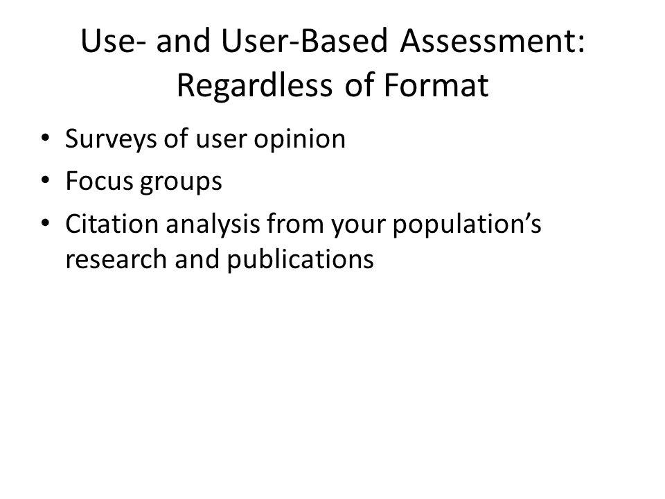 Use- and User-Based Assessment: Focus on Print Circulation/in-house use studies Interlibrary loan/document delivery studies Anthropological studies of user behavior Gate counts