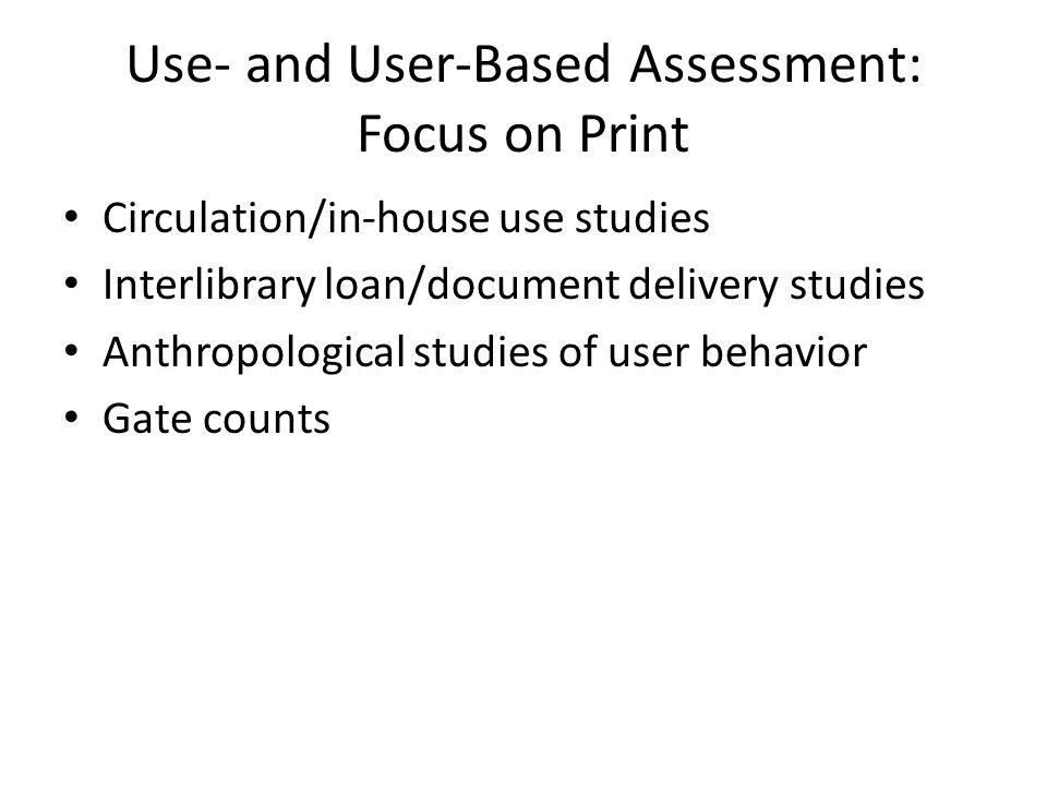 Use- and User-Based Assessment: Focus on Electronic Sessions, accesses/views, and downloads Percentages of collection/package used Use by acquisition model – subscription, DDA, perpetual access Turnaway reports When and where resources are used, how did the user link to the resource, how long did they stay in the resource Usability testing