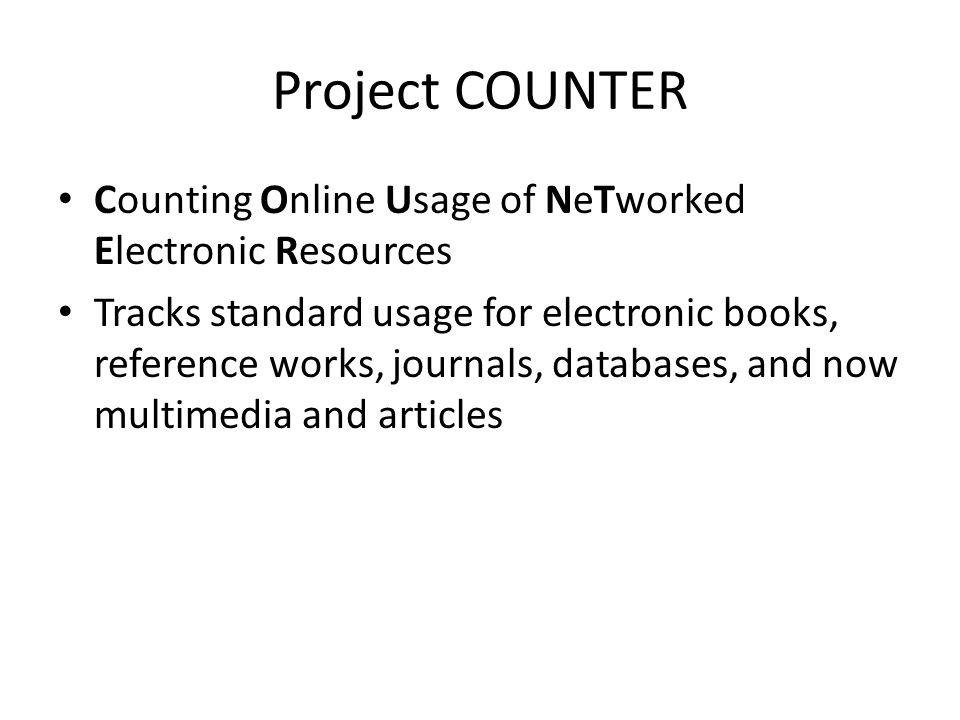 Selected Changes in COUNTER 4 The introduction of Record Views and Result Clicks as metrics for databases A requirement to define Section types for e- books A new report for multimedia resources such as audio, video, and images A set of new reports that enable usage of content on mobile devices to be reported separately