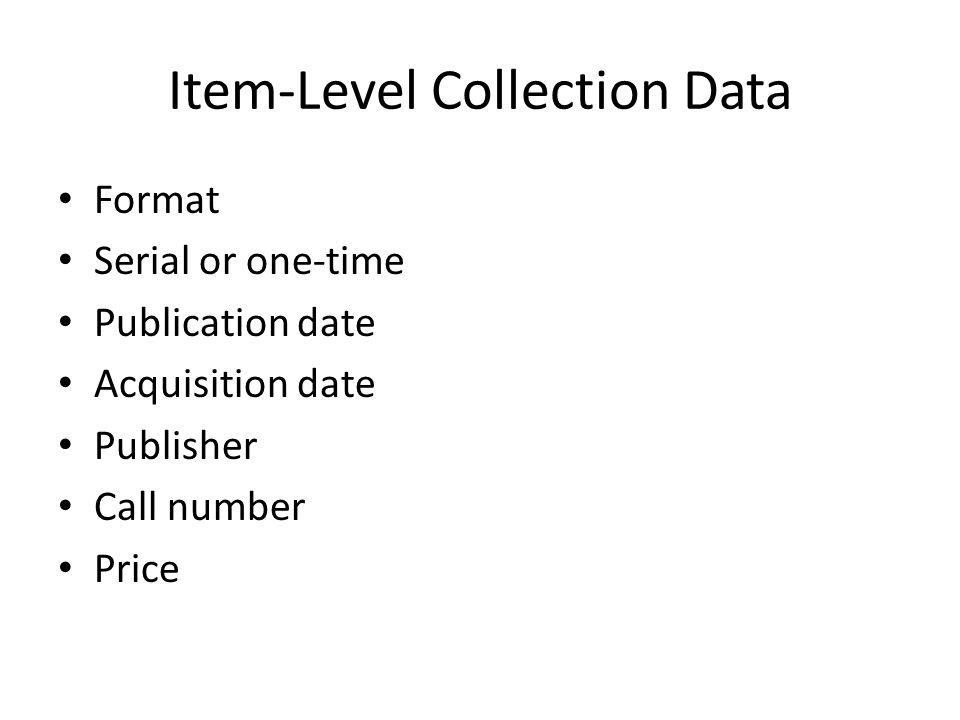 Item-Level Use Data Print Last circulated date Circulation/renewal/in-house uses Electronic Section requests, page views, copies made, pages printed, PDF or HTML downloads Turnaways