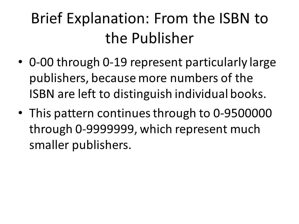 Brief Explanation: From the ISBN to the Publisher Using a listing of almost 116,000 publishers, the ISBN can be mapped to an individual publisher.