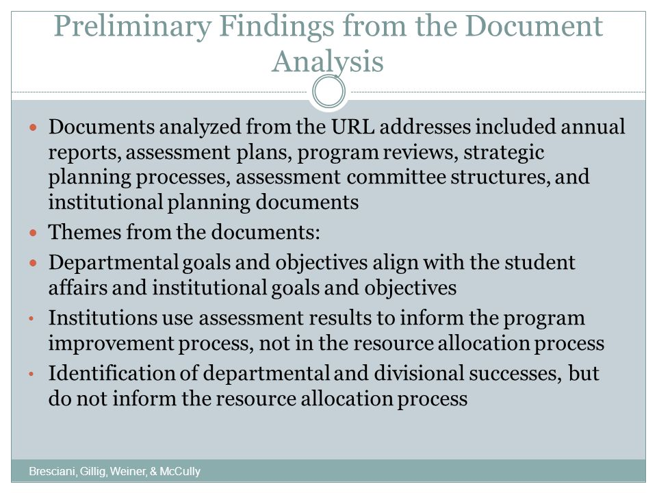 Similarities and Differences Between Survey and Documents Institutional leaders identified and communicated values, objectives, and priorities Departments aligned programs with the institutional goals and objectives Input being solicited from faculty, staff, and administrators Strong participation of faculty, staff, and administrators in the planning process Differences between survey and documents: Survey respondents indicated that resource re-allocations were influenced by strategic planning and outcomes-based assessment program review findings; documents showed no linkage to the resource re-allocation process Bresciani, Gillig, Weiner, & McCully