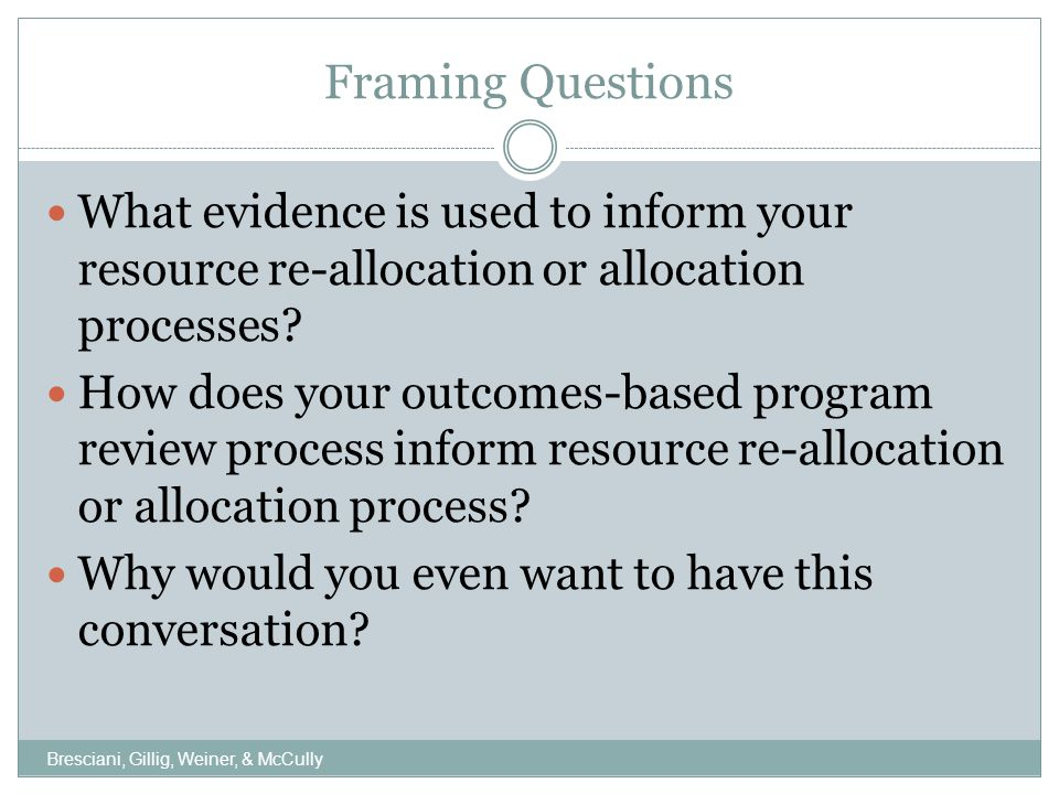 Background Resource allocation is about more than just money…  Human resources  Facilities  IT  Time spent by senior leaders  Budget allocations  Evidence that priorities are being effectively met Resource allocation and re-allocation are cornerstones of senior student affairs officers' jobs How resources are allocated says something about how the division operates and how it sets its priorities Bresciani, Gillig, Weiner, & McCully