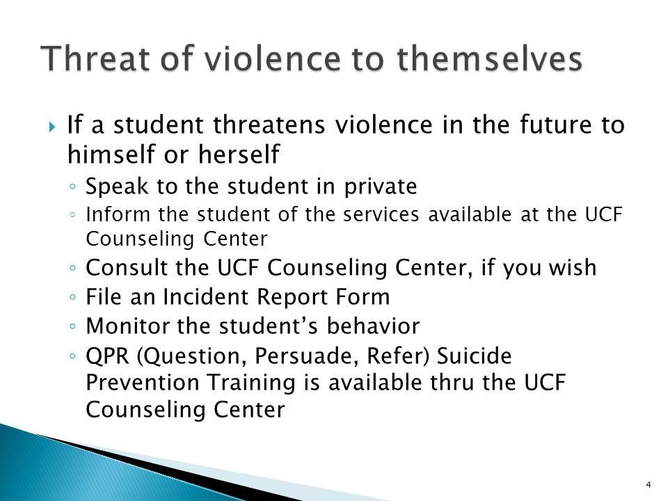 5  If a student threatens violence in the future to you or other people ◦ Take all suitable precautions for your own safety ◦ When in doubt, Call us out! UCF Police Department ◦ Speak to the student privately outside the classroom ◦ If you ask the student to come by your office  Inform the office staff of your action  Keep the door open  Ask someone to join you or be close by (UCF Police Department provides this service) ◦ Inform the student of UCF Counseling Center services ◦ Notify the UCF Police at 407-823-5555 (not 911) ◦ File an Incident Report Form ◦ Monitor the student's behavior