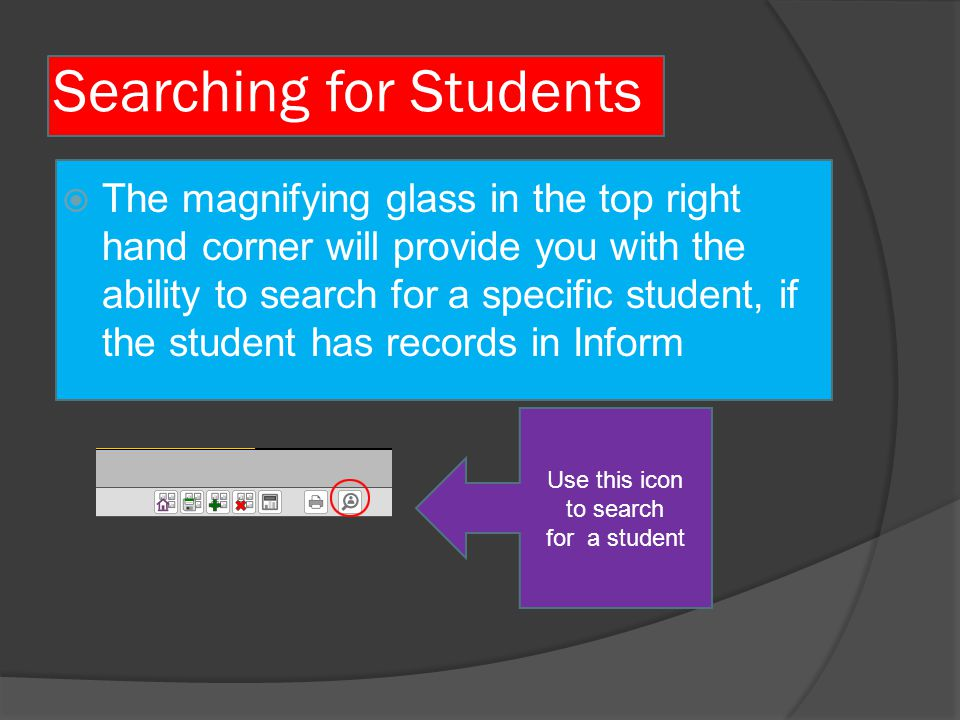 How to Search  Searching on Inform can be done through a variety of methods  The various forms of student locating methods that Inform supports are: -Search by name -Search by ID  These can be done for only students currently enrolled or for any students who may have been in SFPS during the time of the Inform upload