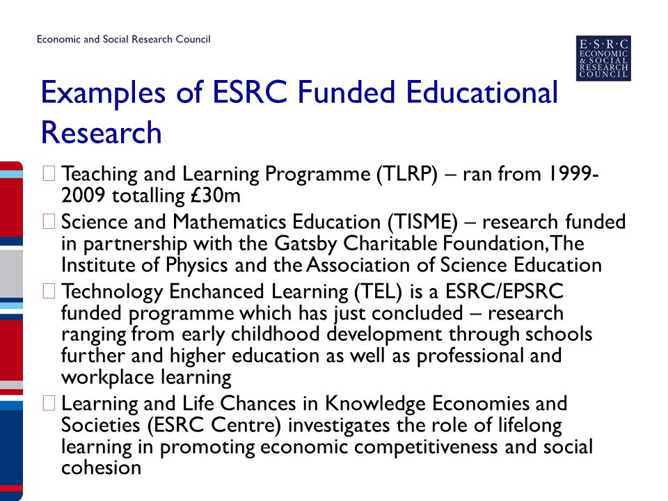ESRC Priorities related to Education ▶ Higher Education – Research into a dynamic and broad area – in the UK and with international comparison – HE is an increasingly competitive and collaborative international landscape with great potential for new research topics ▶ Education and Development – Partnership with DFID to explore challenges and research questions moving beyond access to education focus of Millennium Development Goals (MDG2) to focus on raising learning outcomes