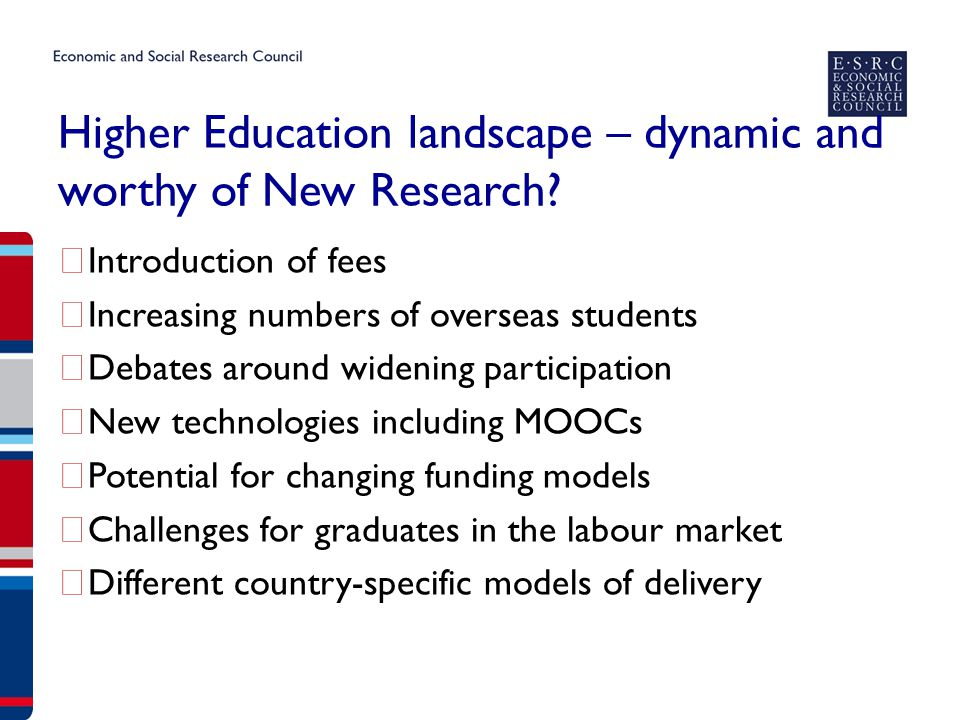 Higher Education as an Emerging Priority  In development – overarching theme The Future of HE; how higher education is organised and funded, and what it is for – its purpose and nature  Including a series of interlinked and overlapping potential research priorities – some clear relevance to international development  Planned activities under HE to be discussed at forthcoming ESRC Research Committee