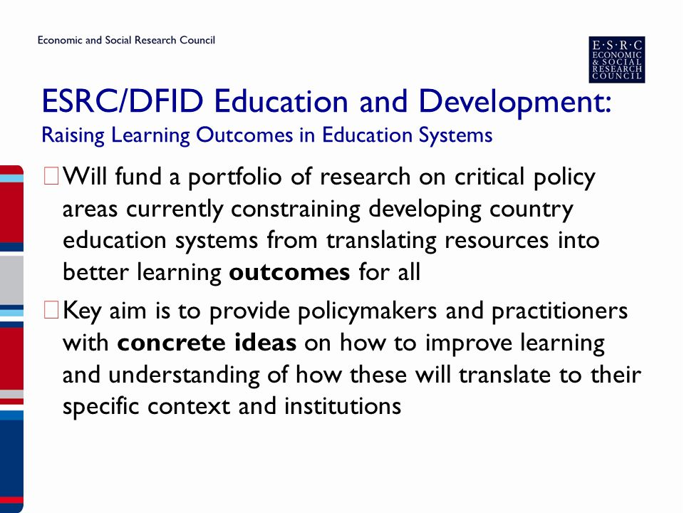 ESRC/DFID Education and Development: Raising Learning Outcomes in Education Systems ▶ Three key areas: – How do interacting contextual dynamics enable or inhibit the delivery of quality education in specific country contexts.