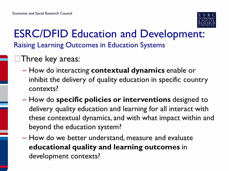ESRC/DFID Education and Development: Raising Learning Outcomes in Education Systems ▶ £20 million to be awarded over three annual calls ▶ Each annual call will have a thematic focus ▶ First call of £5m focuses on 'Effective Teaching' and closes 25 March ▶ A range of levels of funding are available in the first call: – Small grants: up to £150K on any topic within the scope of the programme.