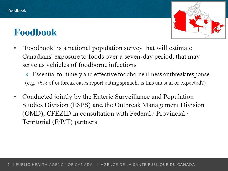 Background and Rationale National food exposure data for outbreak response do not exist »7 year-old data from the US & one regional study in Ontario »Nutrition focused surveys do not meet these data needs HC-PHAC Committee on Food Safety and Nutrition: »Need exists for current food exposure data across the Health Portfolio »Collection of food & nutrient consumption data as an area for collaboration Proposed PHAC Food Safety Strategic Plan, Strategic Priority #1: »Enhanced data for action Foodbook 3