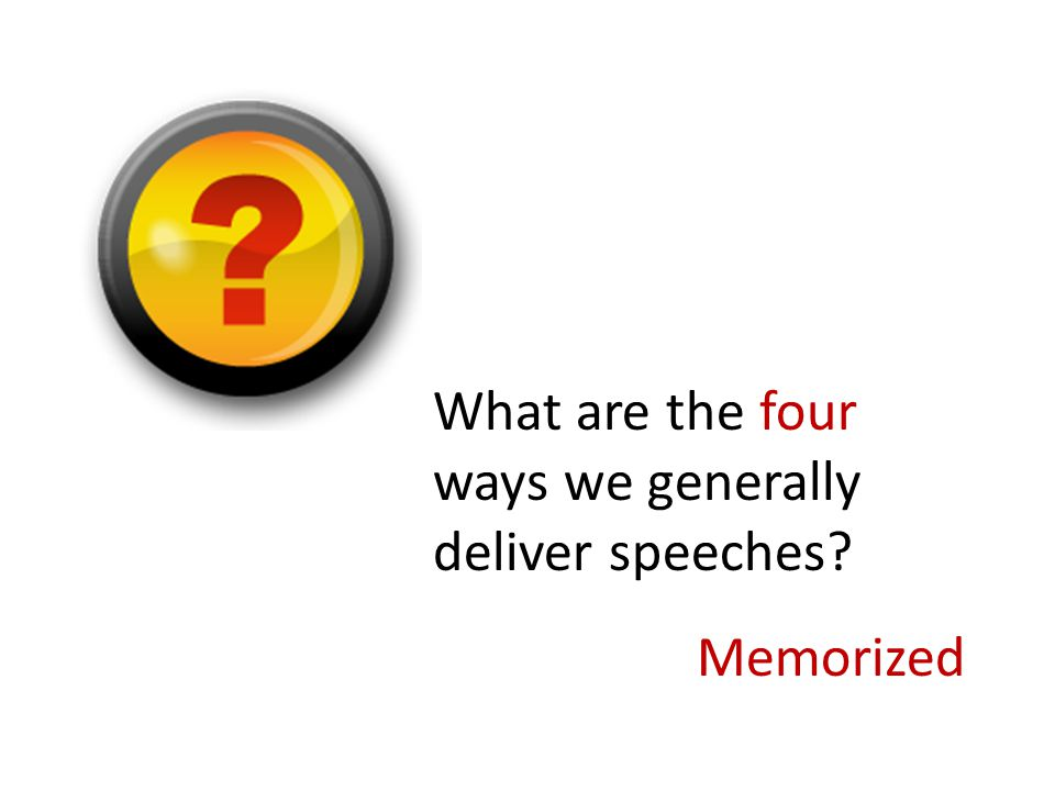 What are the four ways we generally deliver speeches? Extemporaneous