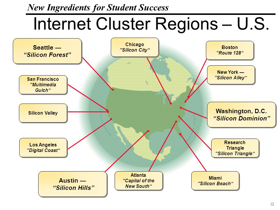 13 108319_Macros New Ingredients for Student Success Global Internet Cluster Regions Japan Bit Valley Canada Silicon Valley North United Kingdom Silicon Kingdom Scandinavia Wireless Valley Germany Silicon Saxony France Telecom Valley Israel Silicon wadi China/Hong Kong Cyber Port India Singapore Intelligent Island United States