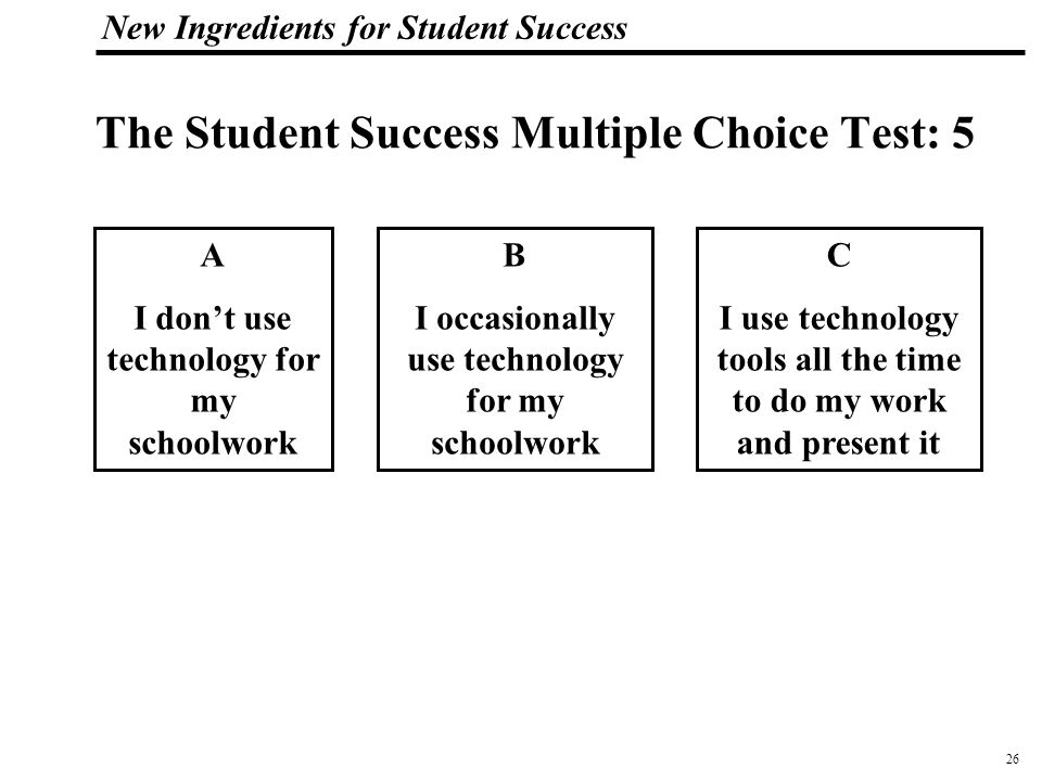 27 108319_Macros New Ingredients for Student Success The Student Success Multiple Choice Test:6 A I can't connect to my school network from home B I can log onto my school network from home and see my assignments C I can log onto my school network from home, see my assignments and grades, and do my work.