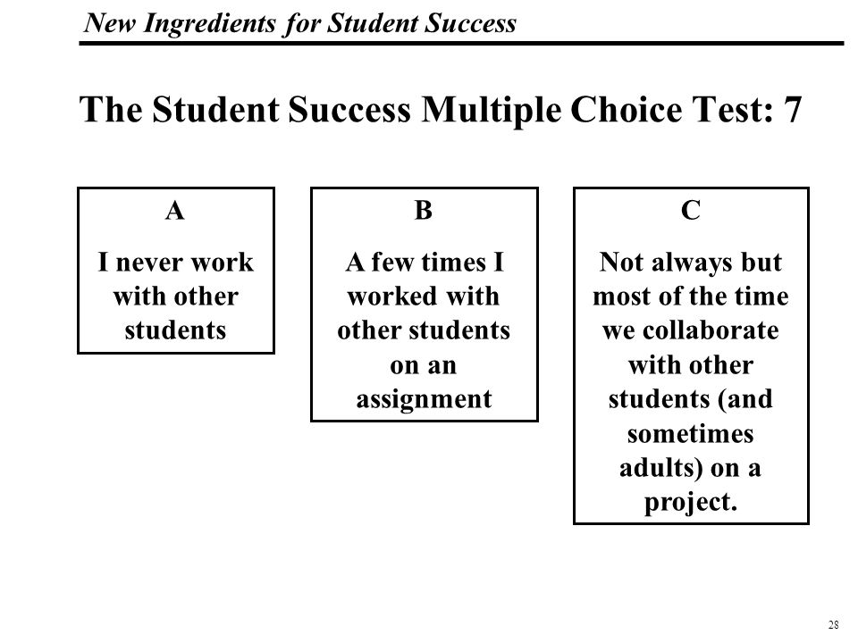 29 108319_Macros New Ingredients for Student Success The Student Success Multiple Choice Test: 8 A School is boring B I am very busy with my schoolwork, but mostly bored by it C I am really engaged in my projects, my internship, and my college classes