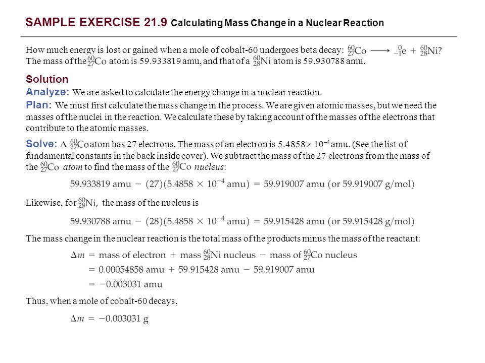 SAMPLE EXERCISE 21.9 continued Answer: –3.19 10 –3 g PRACTICE EXERCISE Positron emission from occurs with release of 2.87 10 11 J per mole of 11 C.