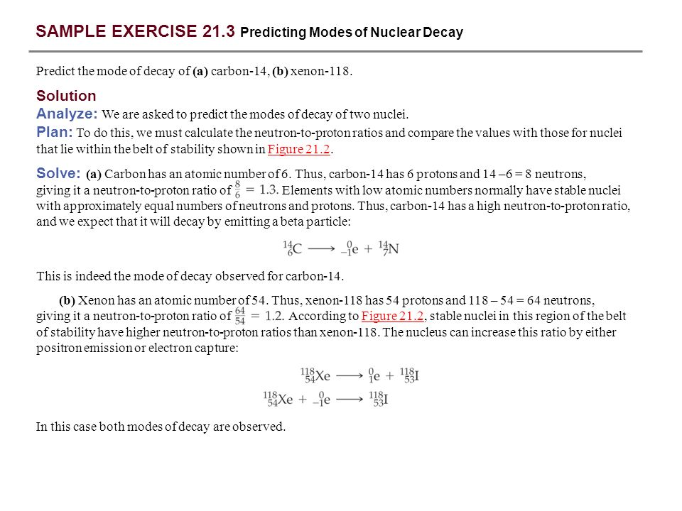 SAMPLE EXERCISE 21.3 continued Answer: (a) decay, (b) decay PRACTICE EXERCISE Predict the mode of decay of (a) plutonium-239, (b) indium-120.