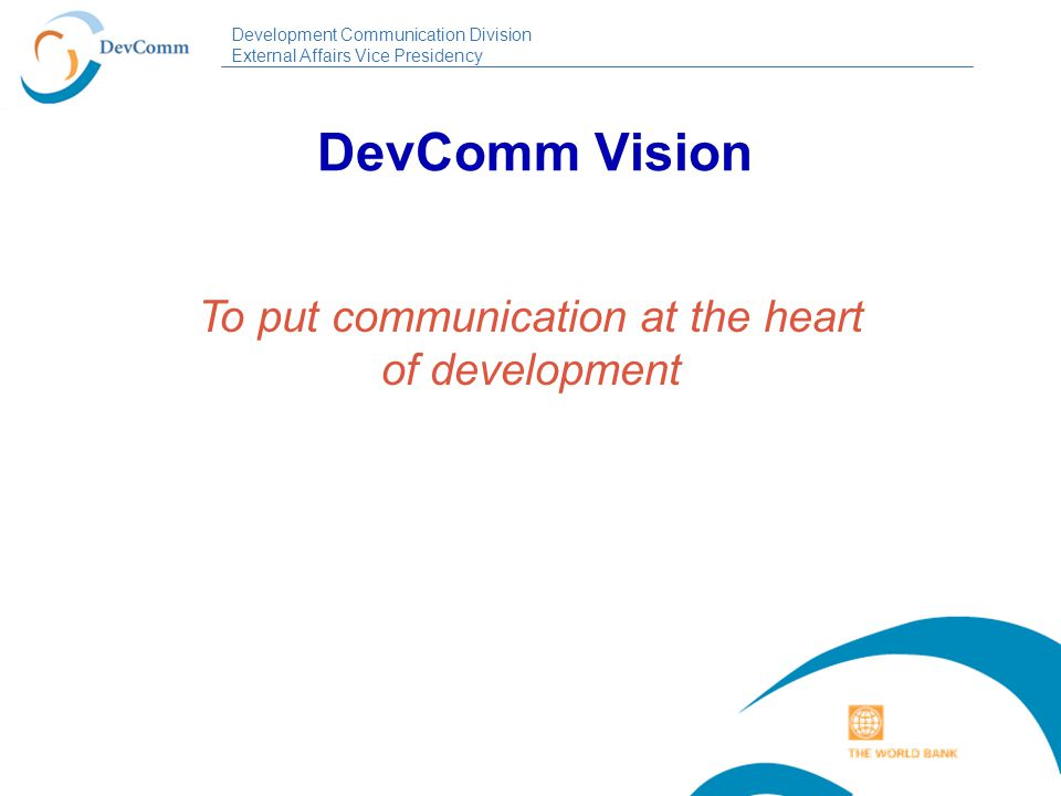 Development Communication Division External Affairs Vice Presidency DevComm Mission To ensure that development interventions incorporate political, social and cultural diagnosis in their design and implementation.