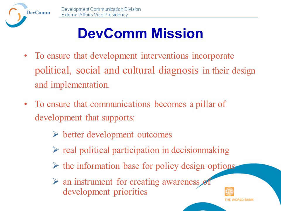 Development Communication Division External Affairs Vice Presidency DevComm Goals  Mainstream communication into all operational work (lending & knowledge products).