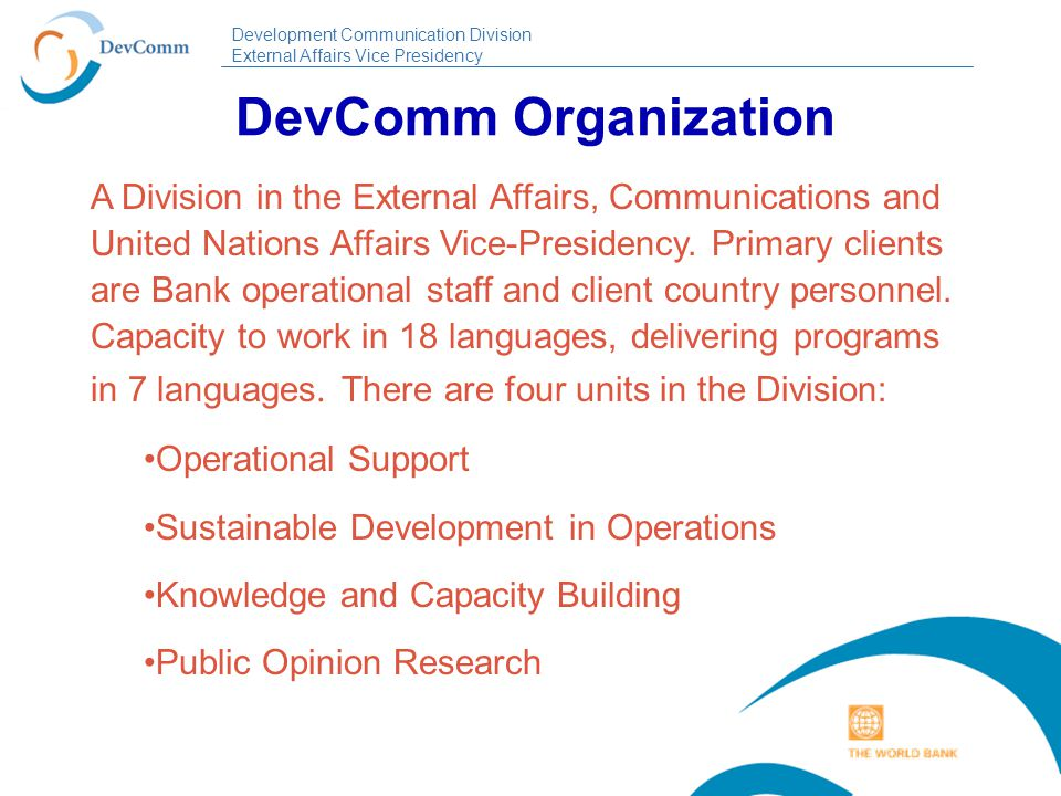 Development Communication Division External Affairs Vice Presidency DevComm Objectives Integrate strategic communication components into operations to mitigate political risks and maximize development outcomes Use public opinion research and other empirical research methods to explore stakeholder motivation and perceptions towards reforms and other development initiatives Build capacity among clients and Bank staff to use effective communications to enhance results
