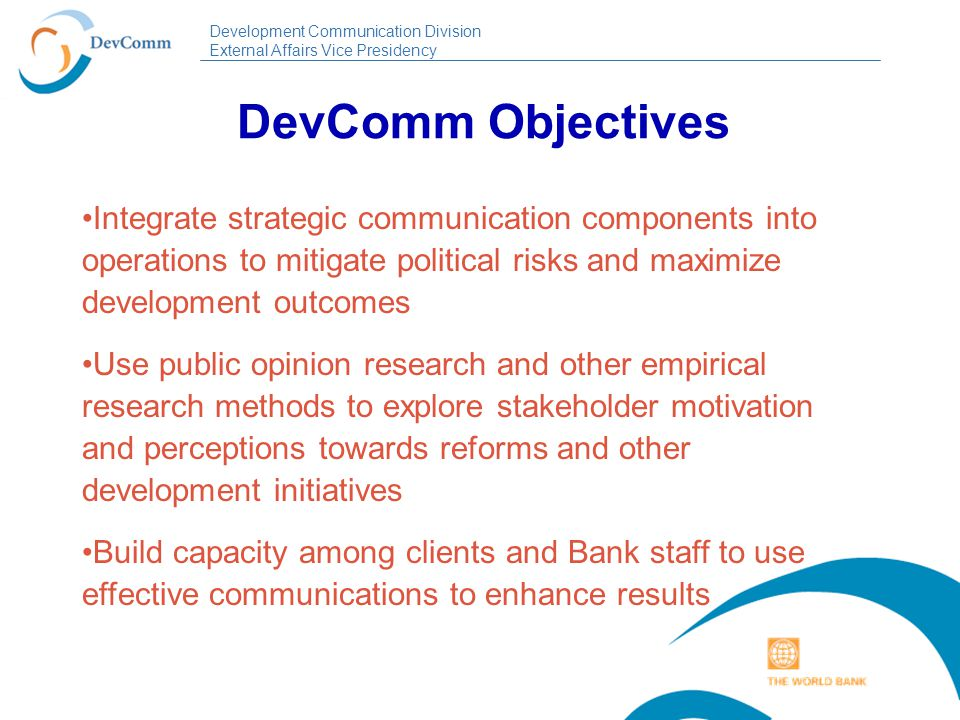 Development Communication Division External Affairs Vice Presidency DevComm Business Lines Communication Support to Operations: a dialogue-based application of strategic communication approaches and methods for behavior change in development projects and reform programs; economic and sector work; PRSP and CAS.