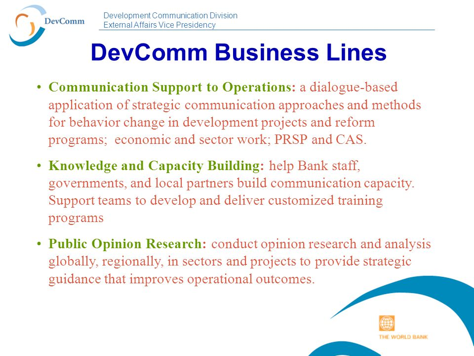 Development Communication Division External Affairs Vice Presidency Scaling up Communications for Operational Results Development Communicatio n Institutional Communicatio n Advocacy Communicatio n Communicating what we do and how we do it; building trust in the institution and support for development.