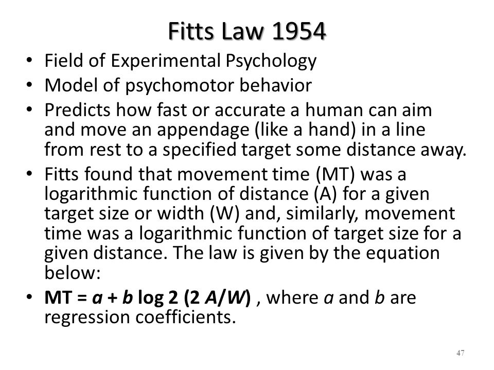 Fitts Law applied to HCI By the late 1970s, early HCI researchers were applying Fitts law to model human interactions with input mechanisms.