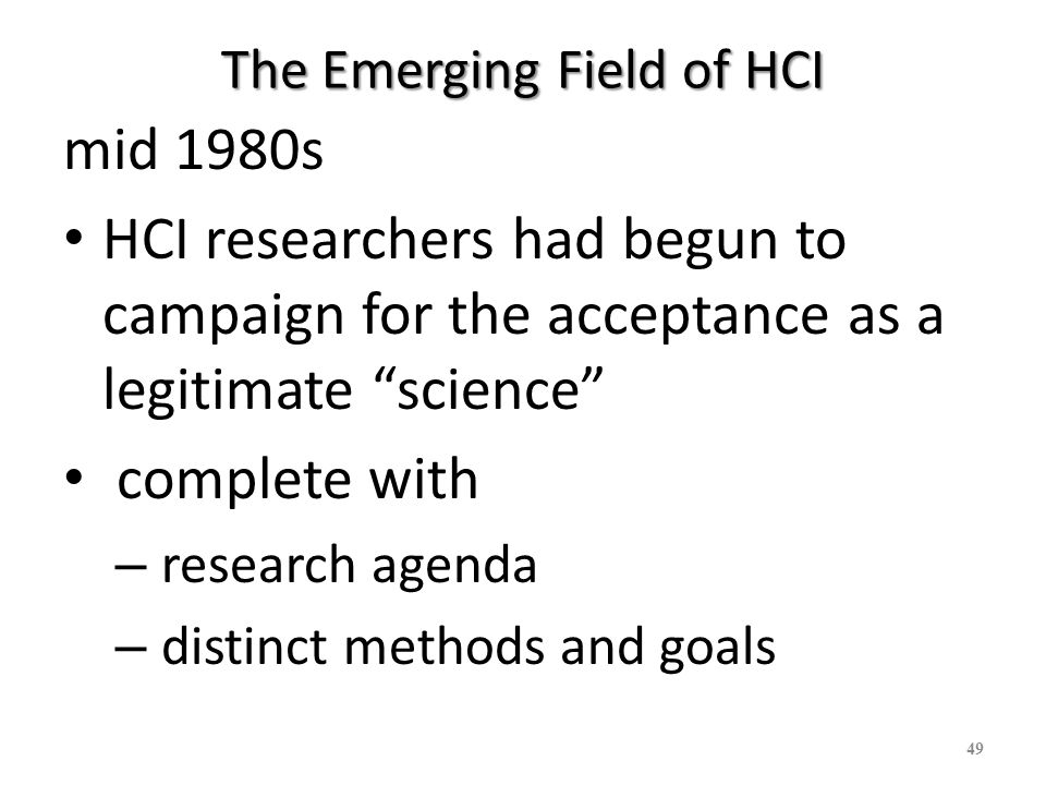 HCI as a science Newell 1985 Plenary address of the major HCI conference hosted by the Association for Computing Machinery, CHI 85 Conference HCI model: Goals, Operators, Methods, and Selection (GOMS) – extended cognitive psychology orientations to research on HCI 50