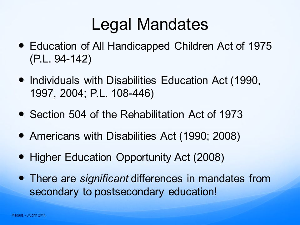 IDEA Federal special education legislation Requires:  Free appropriate public education  Least restrictive environment  Team of professionals  Child find and evaluations  Development of an IEP, modifications  Progress towards goals  Transition planning by age 16  Summary of Performance statement Some degree of consistency from state to state Ends at graduation or HS exit Madaus - UConn 2014