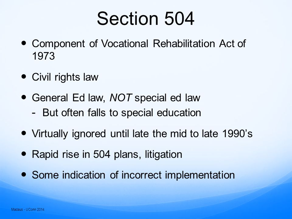 Section 504 No otherwise qualified person with a disability in the United States…shall, solely by reason of her or his disability, be excluded from participation in, be denied the benefits of, or be subjected to discrimination under any program or activity receiving federal financial assistance or under any program or activity conducted by any Executive agency or by the United States Postal Service.