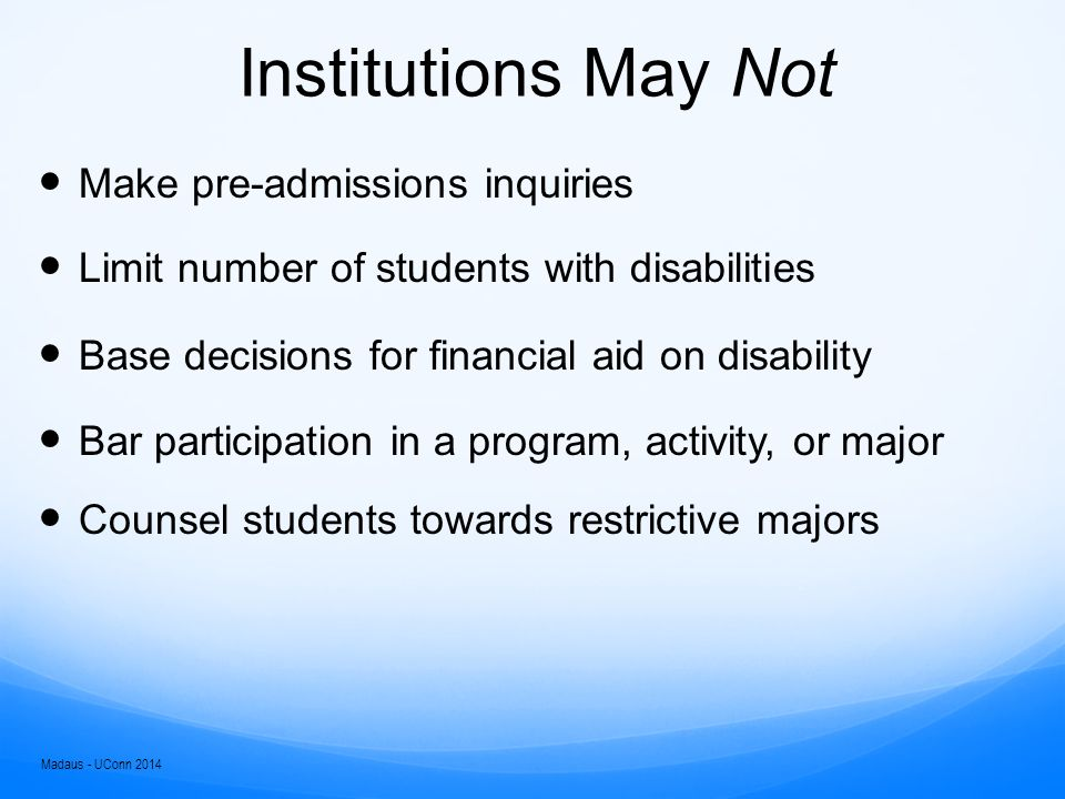 Student Responsibilities Significantly increase in college:  Prove eligibility for admission  Self-identify  Submit appropriate documentation  Initiate requests for accommodations  Maintain eligibility for protection  Monitor the effectiveness of accommodations  Make decisions (e.g., courses, plan of study)  Assume costs and fees for education Madaus - UConn 2014