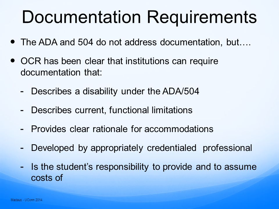 Reasonable Accommodations Reasonable versus desired or optimal Intersection of documentation and essential course, program, professional requirements Madaus - UConn 2014