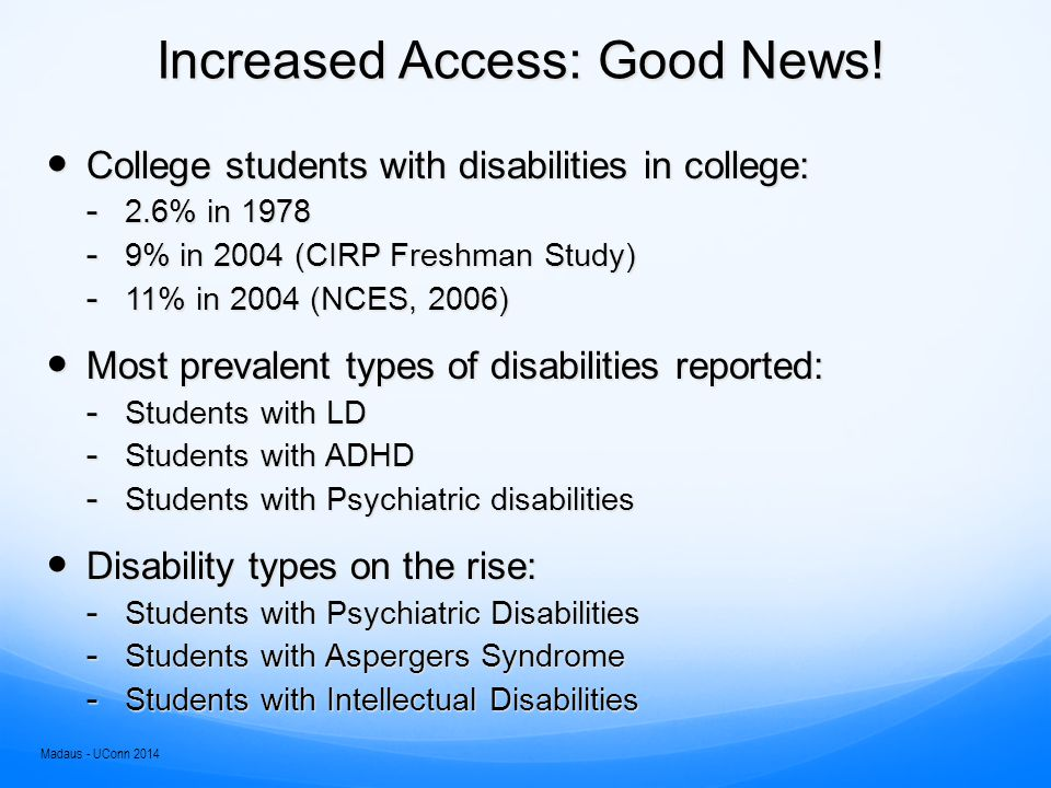 Trends on Access NLTS – 1992  19% of HS graduates with disabilities had enrolled in postsecondary ed within 2 years of high school (53% of all youth)  27% of all youth (and 37% of HS graduates with disabilities) had enrolled within 5 years of high school NLTS-2 – 2009  45% of youth with disabilities had enrolled in postsecondary education (51% of all youth) Better preparation:  SWD in HS science (62% in '87; 83% in '03)  SWD in HS Foreign Language (6% in '87; 21% in '03) In fact, SWD more likely to enroll in STEM than SWOD (Lee, 2011, NLTS-2 data) (see NLTS2.org) Madaus - UConn 2014