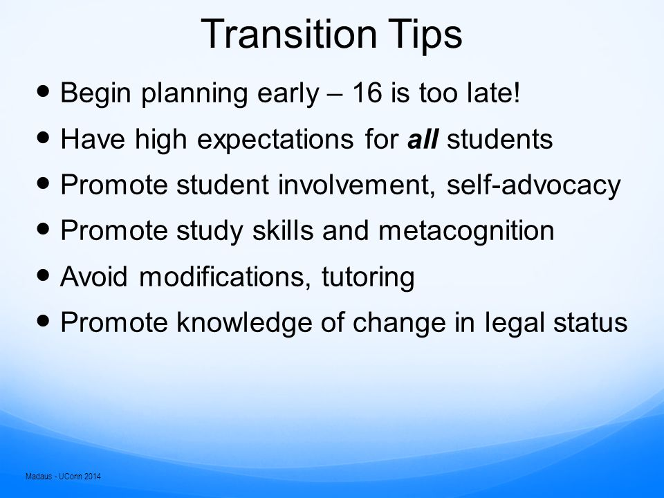 Transition Tips Prepare for degree and graduation, not just admissions Research Gen Ed and degree requirements  Marine Biology  Athletic Training  Sports Management  Agriculture Madaus - UConn 2014