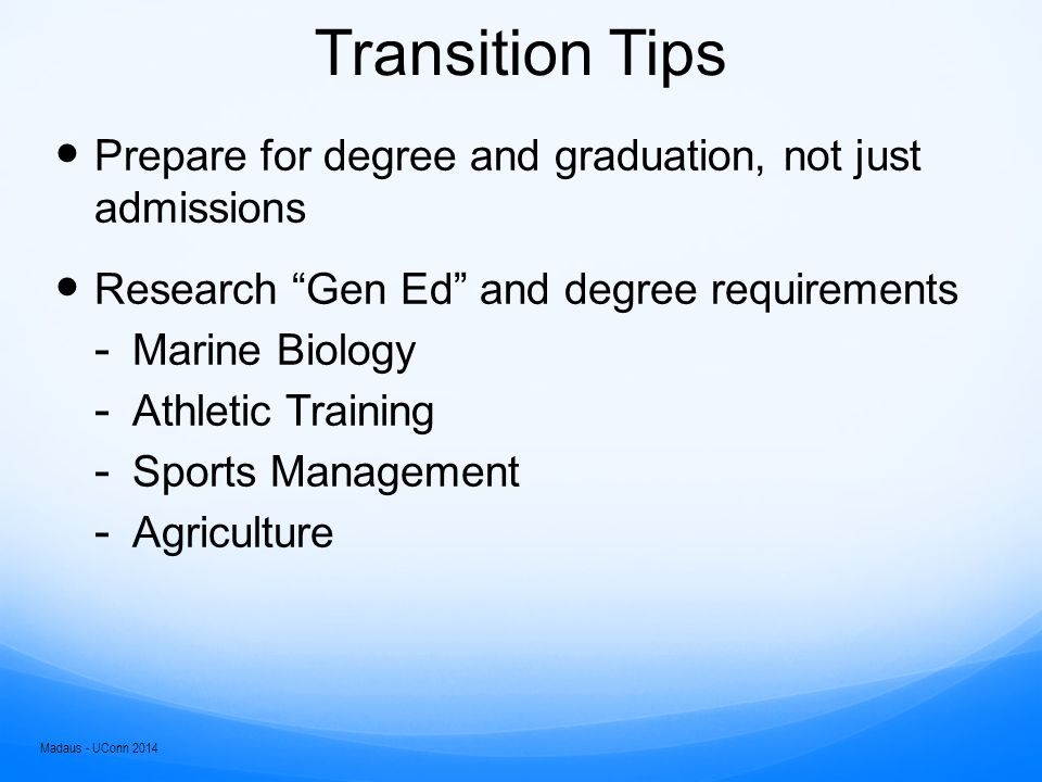 Transition Traps Slow semester start ups Poor self-awareness and executive skills Belief that high school techniques will suffice Emotional issues (anxiety, depression) Loss of significant support networks Over reliance on significant support networks Lack of involvement Over involvement Sabotage Lack of preparation in basic skills Madaus - UConn 2014