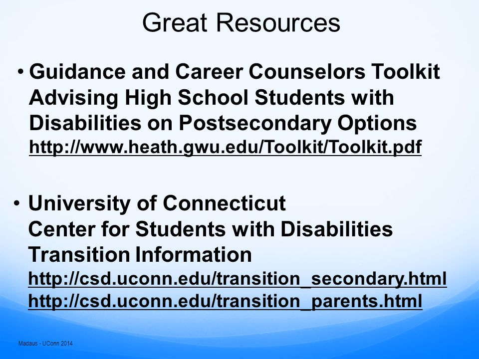 Great Resources OCR – Students Transitioning to College: Know your rights http://www2.ed.gov/about/offices/list/ocr/transi tion.htmlhttp://www2.ed.gov/about/offices/list/ocr/transi tion.html Zarrow Center NSTAAC State of Wisconsin http://dpi.wi.gov/sped/transition.html http://dpi.wi.gov/sped/transition.html Madaus - UConn 2014