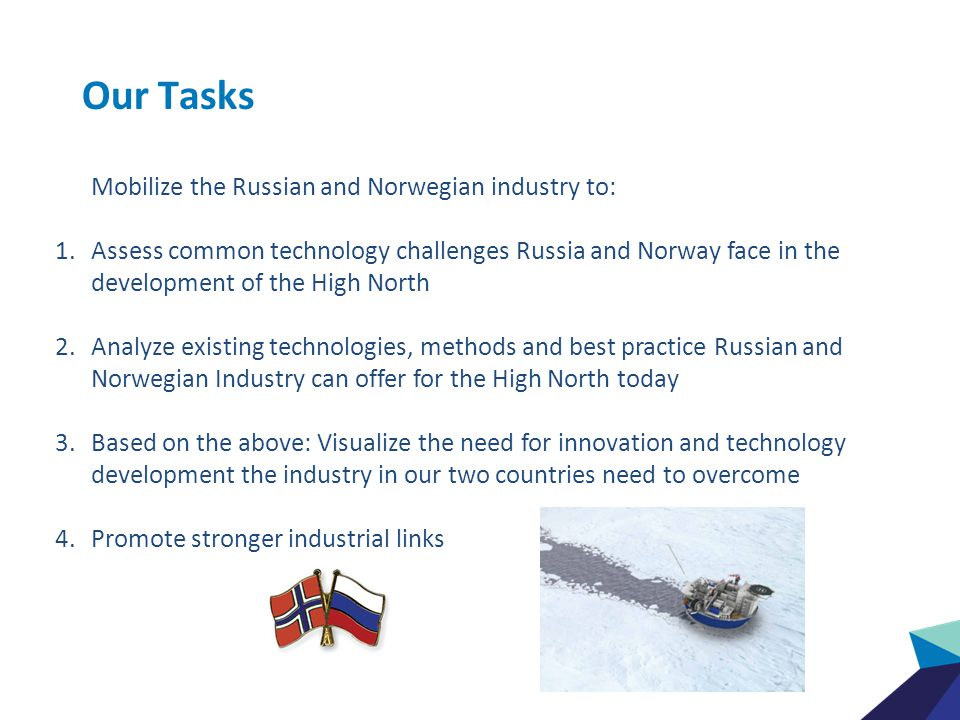 Our Focus Areas The industry explored the following focus areas: 1.Logistics & Transport 2.Drilling, well operations and equipment 3.Environmental protection, monitoring systems and oil spill contingency 4.Pipelines and subsea installations 5.Floating and fixed installations Results openly published http://www.intsok.com/Market-info/Markets/Russia/RU-NO-Project http://www.intsok.com/Market-info/Markets/Russia/RU-NO-Project