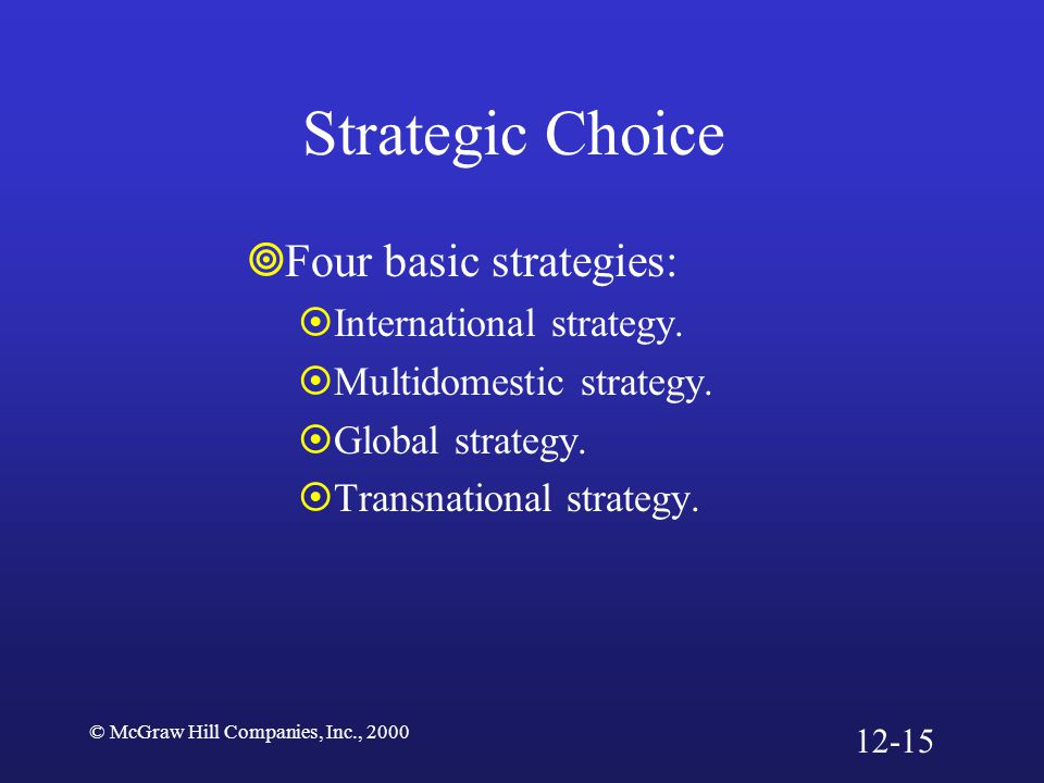 © McGraw Hill Companies, Inc., 2000 Four Basic Strategies Figure 12.4 GlobalStrategy Transnational TransnationalStrategy Multi domestic Multi domesticStrategy High Cost pressures Low Low High International InternationalStrategy Pressures for local responsiveness 12-16