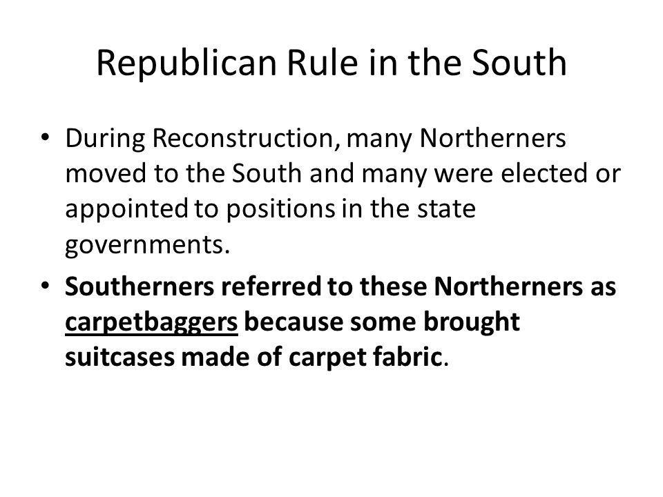 Republican Rule in the South Many Southerners viewed the Northerners as intruders who wanted to profit from the South's postwar troubles.