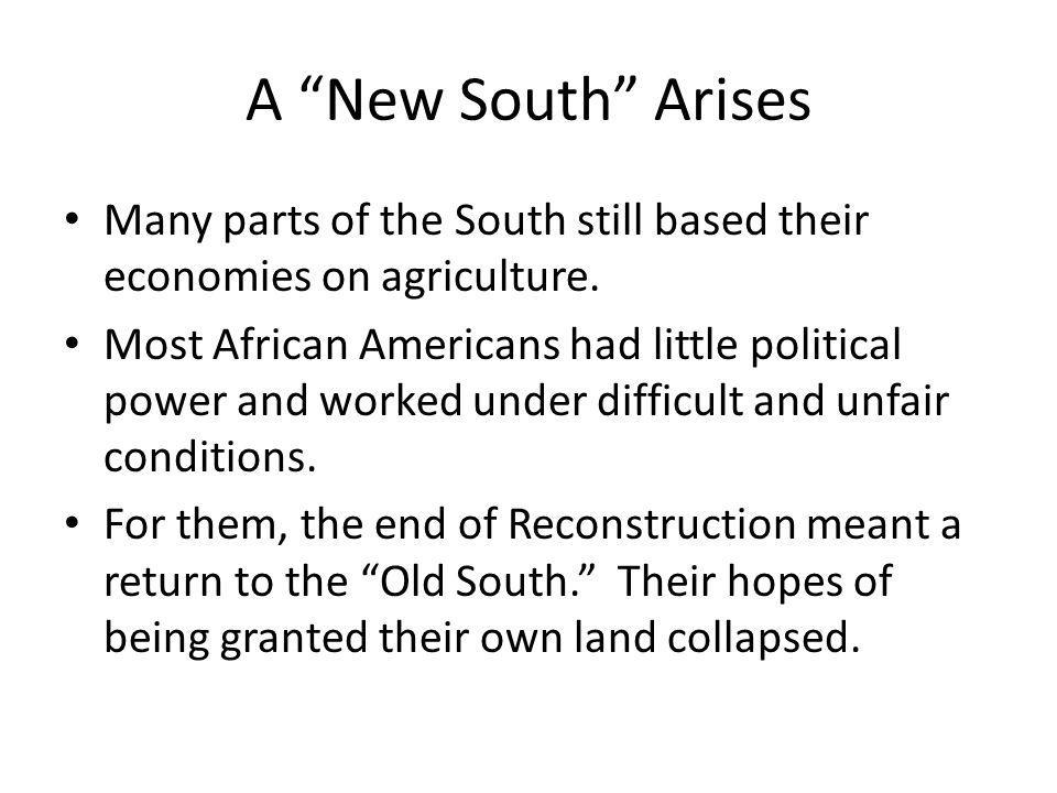 A New South Arises After Reconstruction ended, African Americans returned to plantations owned by whites, where they worked for wages or became tenant farmers, paying rent for the land they farmed.