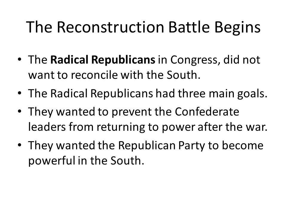 The Reconstruction Battle Begins They wanted the federal government to help African Americans achieve political equality by guaranteeing them the right to vote in the South.