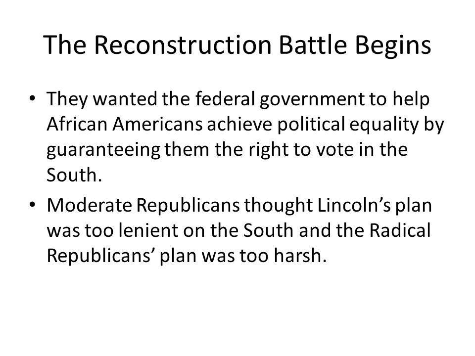 The Reconstruction Battle Begins By the summer of 1864, the moderates and the radicals came up with a plan that they both could support, the Wade-Davis Bill.