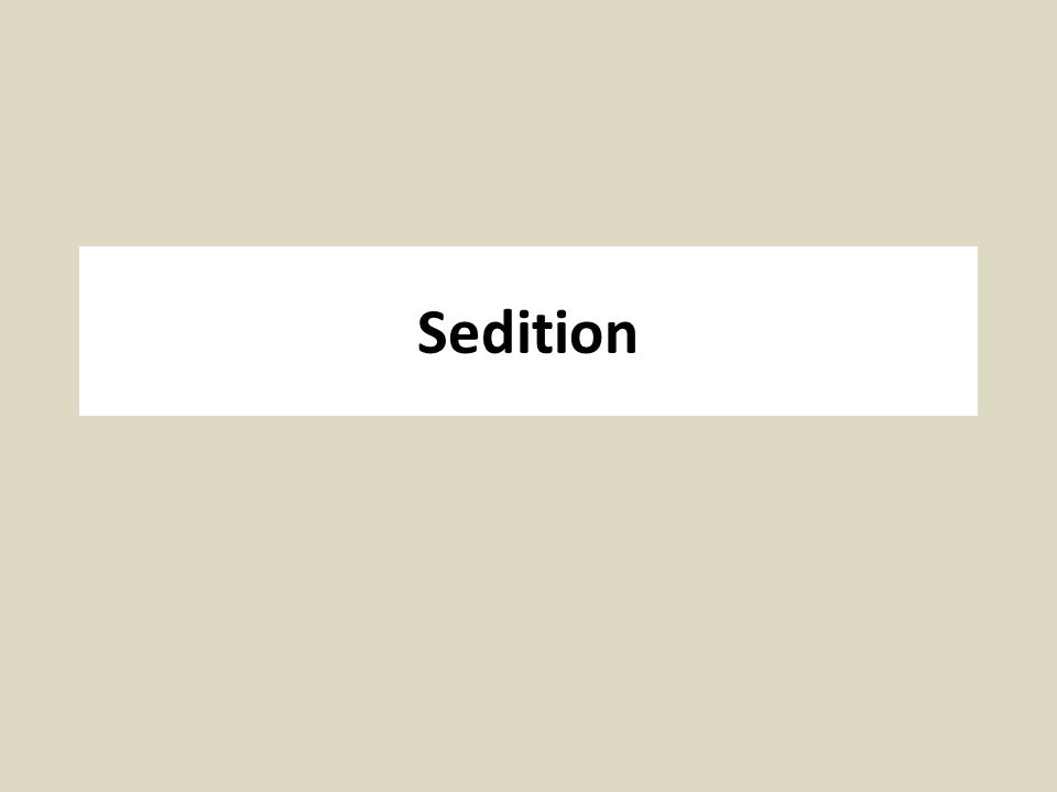Sedition, Seditious Libel, Treason Sedition: advocacy or action with the goal of subverting or overthrowing the government, but falling short of treason; Seditious Libel: publishing or broadcasting any statement that brings the government or its officials into disrepute.