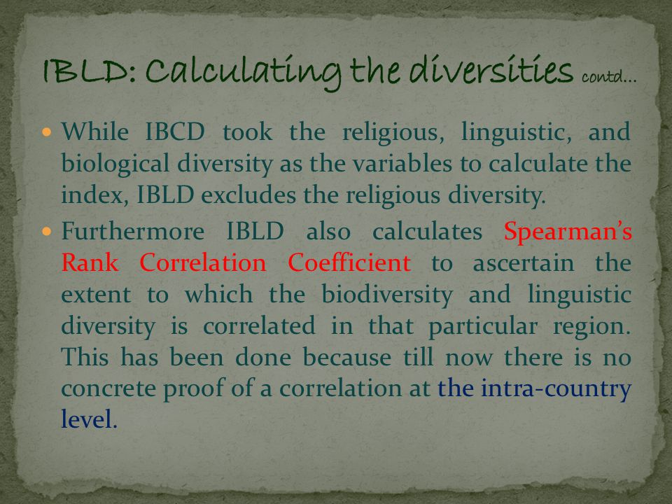 The IBLD gives equal weight to cultural and biological diversity, so a country's overall biolinguistic diversity score is calculated as the average of its linguistic diversity score (LD) and its biological diversity score (BD).