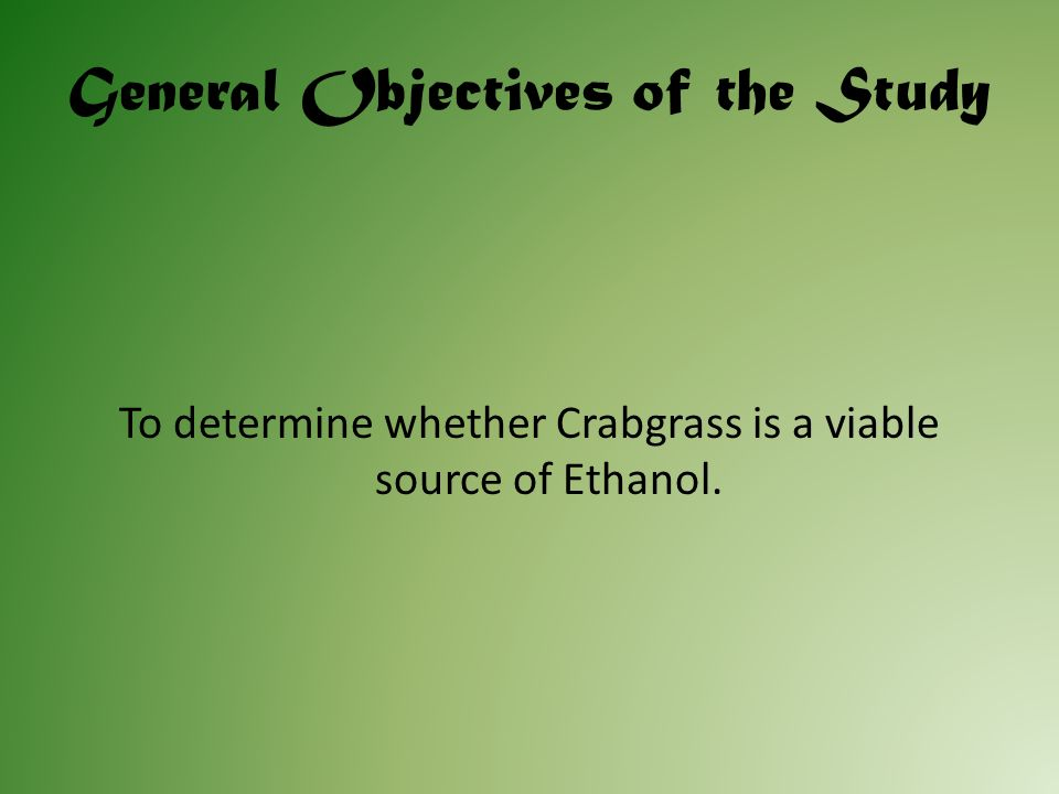 Specific Objectives To compare the amount of ethanol per unit mass of Crabgrass to other well-known sources of ethanol such as corn plants.